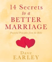 14 Secrets to a Better Marriage - Powerful Principles from the Bible ebook by Dave Earley