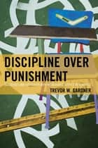 Discipline Over Punishment - Successes and Struggles with Restorative Justice in Schools ebook by Trevor W. Gardner