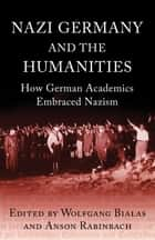 Nazi Germany and the Humanities - How German Academics Embraced Nazism ebook by Anson Rabinbach, Wolfgang Bialas