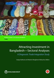 Attracting Investment in Bangladesh-Sectoral Analyses: A Diagnostic Trade Integration Study ebook by Kathuria, Sanjay