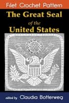 The Great Seal of the United States Filet Crochet Pattern - Complete Instructions and Chart ebook by Claudia Botterweg, Mary Card