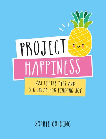 Project Happiness: 273 Little Tips and Big Ideas for Finding Joy ebook by Sophie Golding