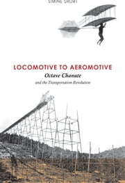 Locomotive to Aeromotive - Octave Chanute and the Transportation Revolution ebook by Simine Short,Tom Crouch