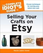 The Complete Idiot's Guide to Selling Your Crafts on Etsy - Proven Techniques for Turning Your Talent into Cash ebook by Marcia Layton Turner