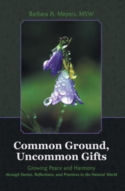 Common Ground, Uncommon Gifts - Growing Peace and Harmony through Stories, Reflections, and Practices in the Natural World ebook by Barbara A. Meyers, MSW