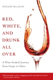 Red, White, and Drunk All Over: A Wine-Soaked Journey from Grape to Glass - A Wine-Soaked Journey from Grape to Glass ebook by Natalie MacLean