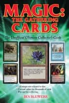 Magic - The Gathering Cards - The Unofficial Ultimate Collector's Guide ebook by Ben Bleiweiss