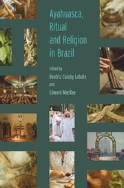 Ayahuasca, Ritual and Religion in Brazil ebook by Beatriz Caiuby Labate,Edward MacRae