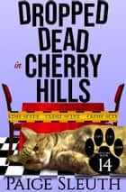 Dropped Dead in Cherry Hills - A Humorous Cat Cozy Mystery ebook by Paige Sleuth
