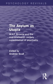The Asylum as Utopia (Psychology Revivals) - W.A.F. Browne and the Mid-Nineteenth Century Consolidation of Psychiatry ebook by Andrew Scull