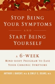 Stop Being Your Symptoms and Start Being Yourself ebook by Arthur J. Barsky, M.D.,Emily C. Deans, M.D.