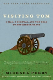 Visiting Tom - A Man, a Highway, and the Road to Roughneck Grace ebook by Michael Perry
