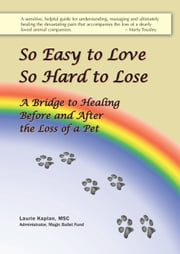 So Easy to Love, So Hard to Lose: A Bridge to Healing Before and After the Loss of a Pet ebook by Laurie Kaplan