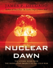 Nuclear Dawn - The Atomic Bomb, from the Manhattan Project to the Cold War ebook by James P. Delgado