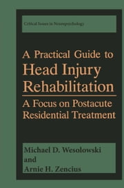 A Practical Guide to Head Injury Rehabilitation - A Focus on Postacute Residential Treatment ebook by Michael D. Wesolowski,Arnie H. Zencius