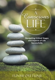 A Conscious Life - Navigating Critical Stages and Aspects of Life Successfully ebook by Funmi Oyetunji
