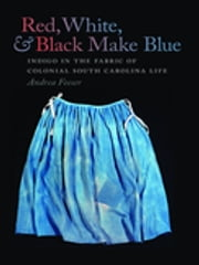 Red, White, and Black Make Blue - Indigo in the Fabric of Colonial South Carolina Life ebook by Andrea Feeser