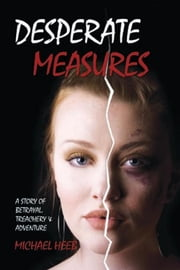 DESPERATE MEASURES - A Story of Betrayal, Treachery, and Adventure ebook by Michael Heeb