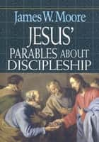 Jesus' Parables About Discipleship ebook by James W. Moore