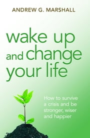 Wake Up and Change Your Life - How to survive a crisis and be stronger, wiser and happier ebook by Andrew G. Marshall