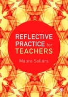 Reflective Practice for Teachers ebook by Dr. Maura Sellars