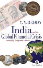 India and the Global Financial Crisis - Managing Money and Finance ebook by Y V Reddy