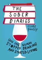 The Sober Diaries - How one woman stopped drinking and started living ebook by Clare Pooley