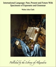 International Language: Past, Present and Future With Specimens of Esperanto and Grammar ebook by Walter John Clark