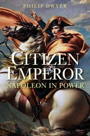Citizen Emperor - Napoleon in Power ebook by Philip Dwyer