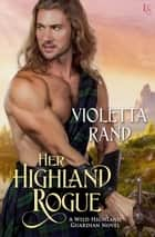 Her Highland Rogue - A Wild Highland Guardian Novel ebook by Violetta Rand