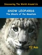 Snow Leopards - The Ghosts of the Mountain (Age 6 and above) ebook by TJ Rob