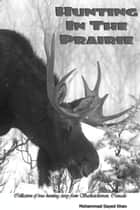 Hunting in the Prairie - Collection of true hunting story from Saskatchewan, Canada ebook by Mohammad Sayed Khan