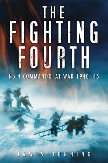 The Fighting Fourth - No. 4 Commando at War 1940-45 ebook by James Dunning