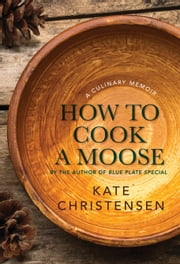 How to Cook a Moose - A Culinary Memoir ebook by Kate Christensen
