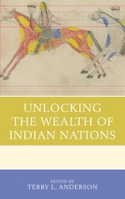 Unlocking the Wealth of Indian Nations ebook by Terry L. Anderson,Terry L. Anderson,Ann M. Carlos,Christian Dippel,Dustin Frye,D. Bruce Johnsen,André Le Dressay,Bryan Leonard,Frank D. Lewis,Robert J. Miller,Peter H. Nickerson,Dominic P. Parker,Shawn Regan,John Reid,Matthew Rout,Randal R. Rucker,Jacob W. Russ,Thomas Stratmann