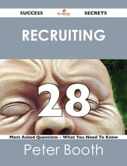 Recruiting 28 Success Secrets - 28 Most Asked Questions On Recruiting - What You Need To Know ebook by Peter Booth