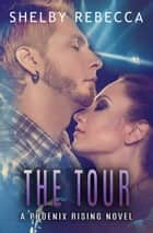 The Tour: A Phoenix Rising Novel, #2 ebook by Shelby Rebecca