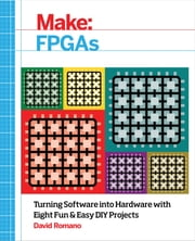 Make: FPGAs - Turning Software into Hardware with Eight Fun and Easy DIY Projects ebook by David Romano