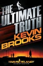 The Ultimate Truth - Travis Delaney Investigates ebook by Kevin Brooks