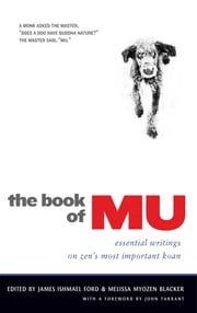 The Book of Mu - Essential Writings on Zen's Most Important Koan ebook by James Ishmael Ford,Melissa Myozen Blacker,John Tarrant