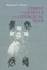 Christ in the Gospels of the Liturgical Year - Raymond E. Brown, SS (1928-1998) Expanded Edition with Essays by John R. Donahue, SJ, and Ronald D. Witherup, SS ebook by