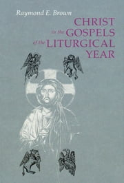 Christ in the Gospels of the Liturgical Year - Raymond E. Brown, SS (1928-1998) Expanded Edition with Essays by John R. Donahue, SJ, and Ronald D. Witherup, SS ebook by Ronald D. Witherup PSS
