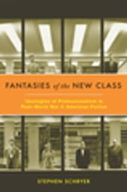 Fantasies of the New Class - Ideologies of Professionalism in Post-World War II American Fiction ebook by Stephen Schryer