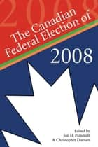 The Canadian Federal Election of 2008 ebook by Jon H. Pammett, Christopher Dornan