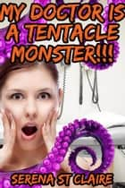 My Doctor Is a Tentacle Monster!!! (Tentacle Sex Erotica) ebook by