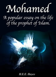 Mohammed - A popular essay on the life of the prophet of Islam ebook by H.E.E. Hayes