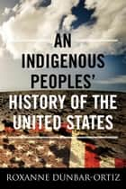 An Indigenous Peoples' History of the United States ebook by Roxanne Dunbar-Ortiz