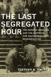 The Last Segregated Hour: The Memphis Kneel-Ins and the Campaign for Southern Church Desegregation ebook by Stephen R. Haynes