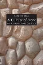 A Culture of Stone - Inka Perspectives on Rock ebook by Carolyn J Dean