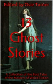 13 Ghost Stories - A Collection of the Best Tales of the Masters of Weird Fiction ebook by Osie Turner
